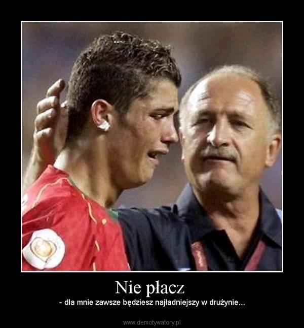 Nie płacz  – - dla mnie zawsze będziesz najładniejszy w drużynie...