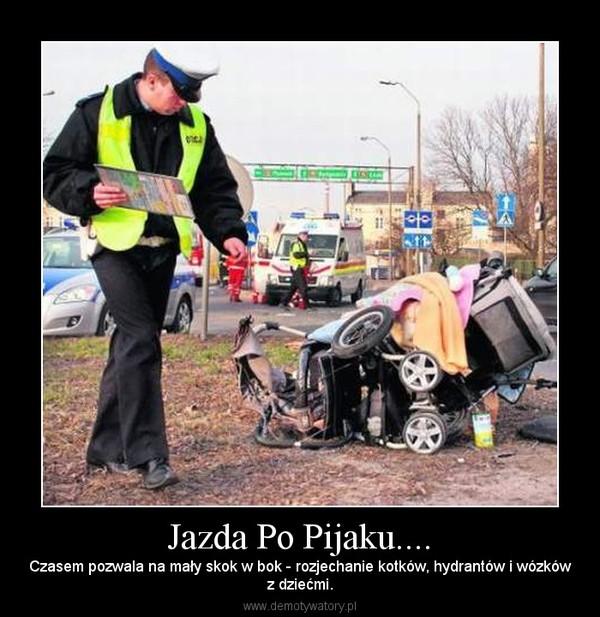 Jazda Po Pijaku.... – Czasem pozwala na mały skok w bok - rozjechanie kotków, hydrantów i wózkówz dziećmi.