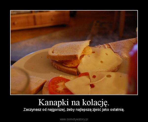 Kanapki na kolację. – Zaczynasz od najgorszej, żeby najlepszą zjeść jako ostatnią.