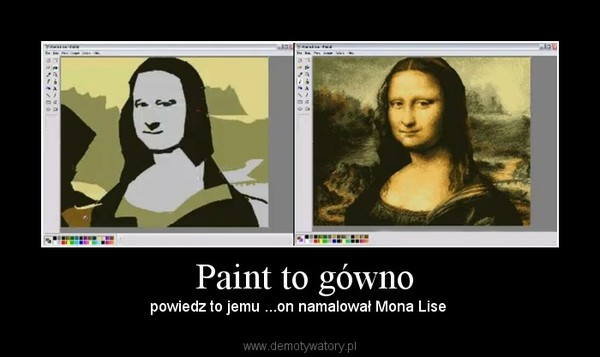 Paint to gówno – powiedz to jemu ...on namalował Mona Lise