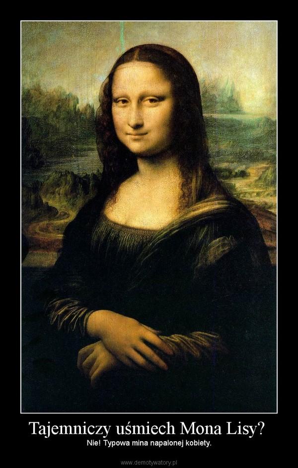 Tajemniczy uśmiech Mona Lisy?  – Nie! Typowa mina napalonej kobiety.