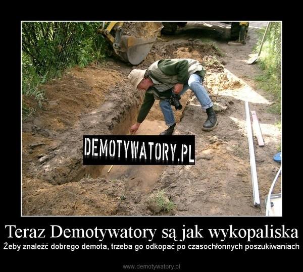 Teraz Demotywatory są jak wykopaliska – Żeby znaleźć dobrego demota, trzeba go odkopać po czasochłonnych poszukiwaniach