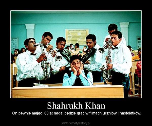 Shahrukh Khan –  On pewnie mając  60lat nadal będzie grac w filmach uczniów i nastolatków.