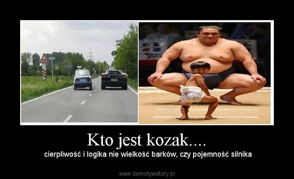 Kto jest kozak.... –  cierpliwość i logika nie wielkość barków, czy pojemność silnika