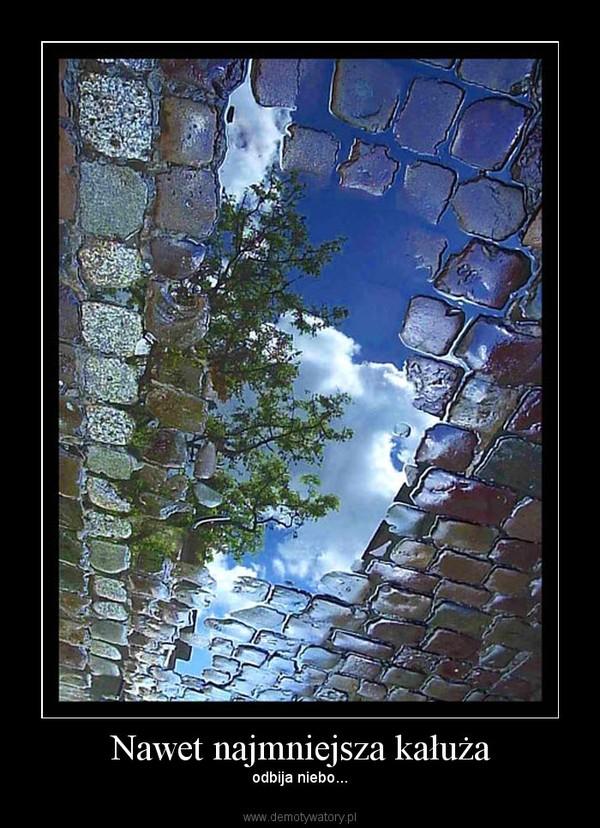 Nawet najmniejsza kałuża – odbija niebo...