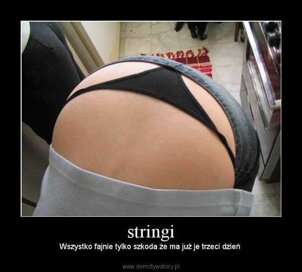 stringi –  Wszystko fajnie tylko szkoda że ma już je trzeci dzień