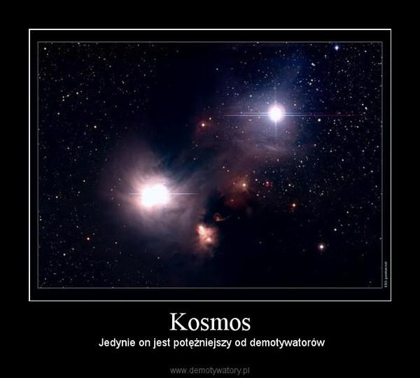 Kosmos –  Jedynie on jest potężniejszy od demotywatorów