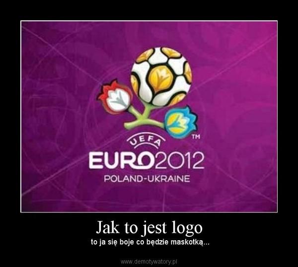 Jak to jest logo –  to ja się boje co będzie maskotką...