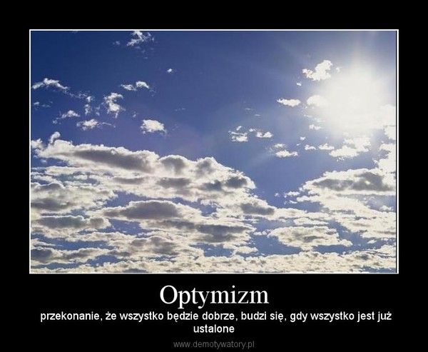 Optymizm –  przekonanie, że wszystko będzie dobrze, budzi się, gdy wszystko jest jużustalone