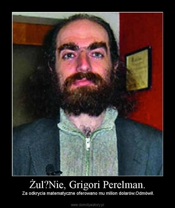 Żul?Nie, Grigori Perelman. –  Za odkrycia matematyczne oferowano mu milion dolarów.Odmówił.