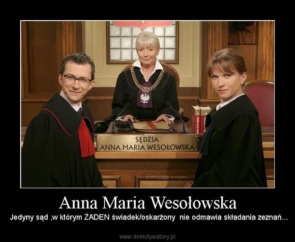 Anna Maria Wesołowska –  Jedyny sąd ,w którym ŻADEN świadek/oskarżony  nie odmawia składania zeznań...