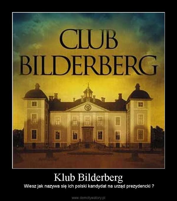 Klub Bilderberg –  Wiesz jak nazywa się ich polski kandydat na urząd prezydencki ?