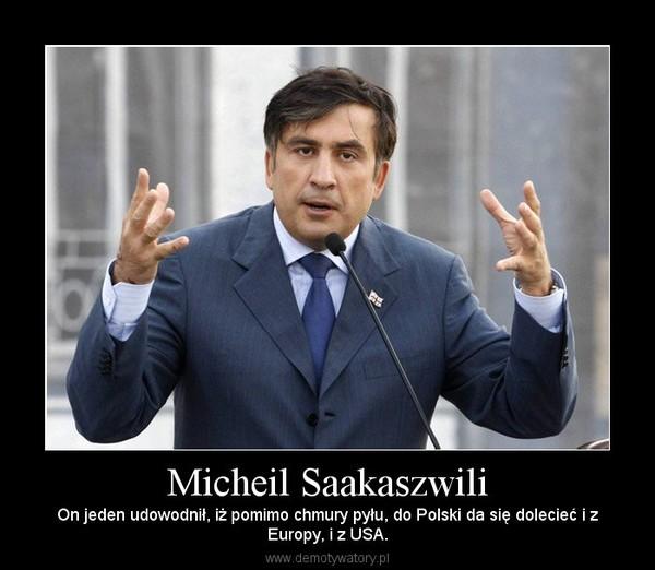 Micheil Saakaszwili – On jeden udowodnił, iż pomimo chmury pyłu, do Polski da się dolecieć i zEuropy, i z USA.