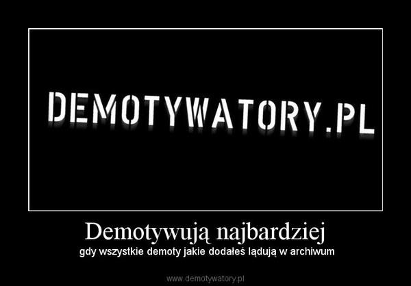 Demotywują najbardziej –  gdy wszystkie demoty jakie dodałeś lądują w archiwum