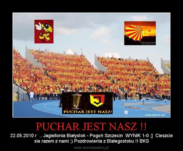 PUCHAR JEST NASZ !! – 22.05.2010 r  .. Jagiellonia Białystok - Pogoń Szczecin  WYNIK 1-0 ;]  Cieszciesie razem z nami ;) Pozdrowienia z Białegostoku !! BKS