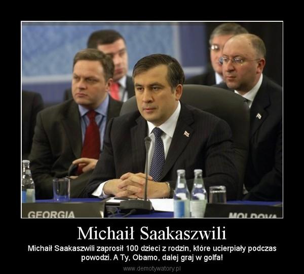 Michaił Saakaszwili – Michaił Saakaszwili zaprosił 100 dzieci z rodzin, które ucierpiały podczaspowodzi. A Ty, Obamo, dalej graj w golfa!