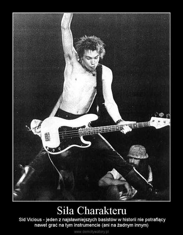 Siła Charakteru –  Sid Vicious - jeden z najsławniejszych basistów w historii nie potrafiącynawet grać na tym instrumencie (ani na żadnym innym)