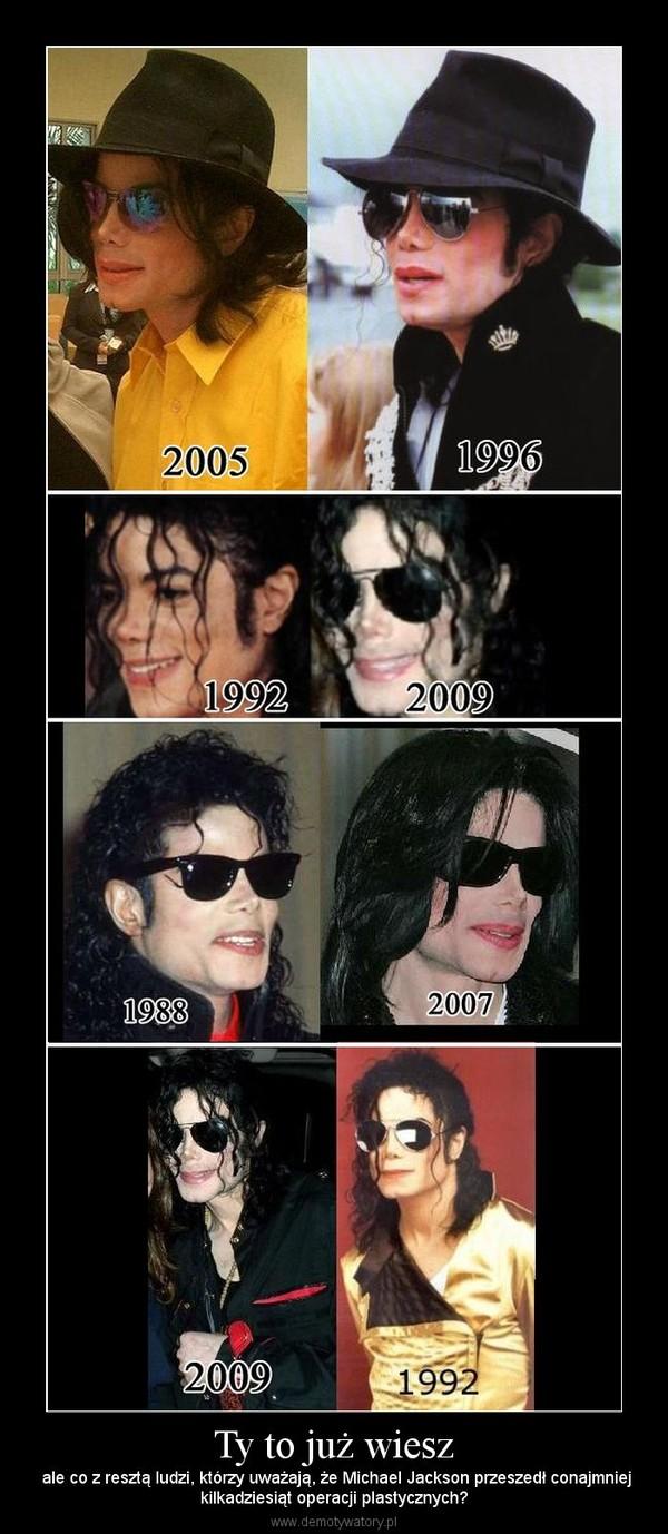 Ty to już wiesz –  ale co z resztą ludzi, którzy uważają, że Michael Jackson przeszedł conajmniejkilkadziesiąt operacji plastycznych?
