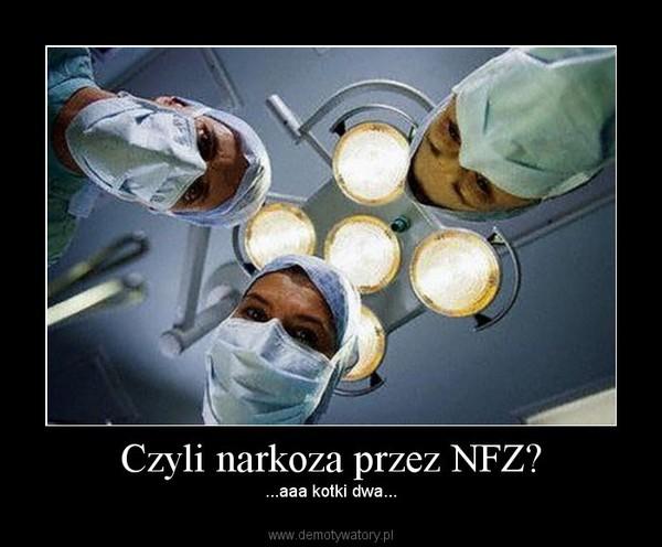 Czyli narkoza przez NFZ? – ...aaa kotki dwa...