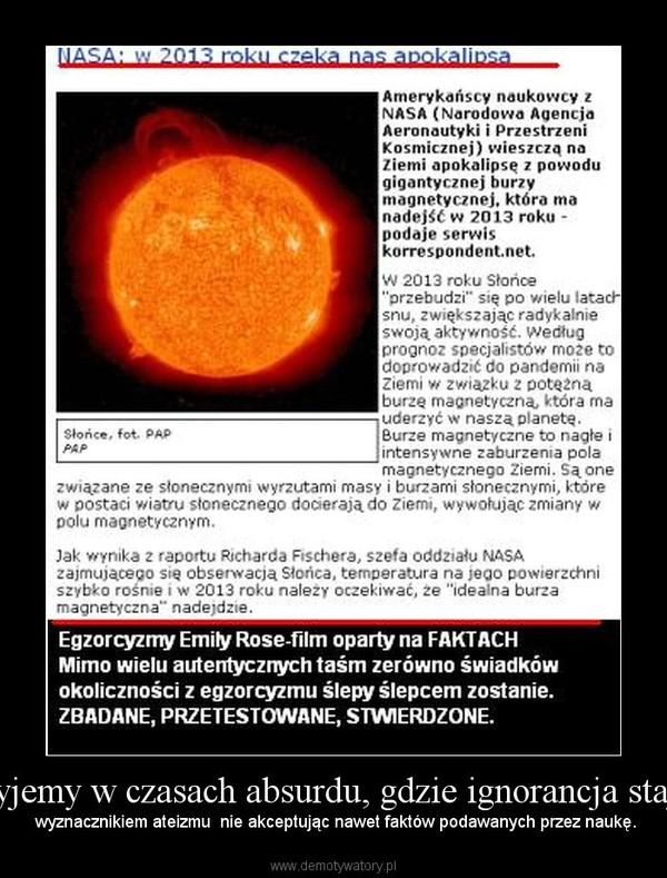 Żyjemy w czasach absurdu, gdzie ignorancja staje –  wyznacznikiem ateizmu  nie akceptując nawet faktów podawanych przez naukę.