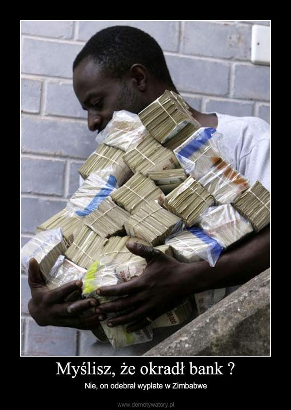 Myślisz, że okradł bank ? – Nie, on odebrał wypłate w Zimbabwe