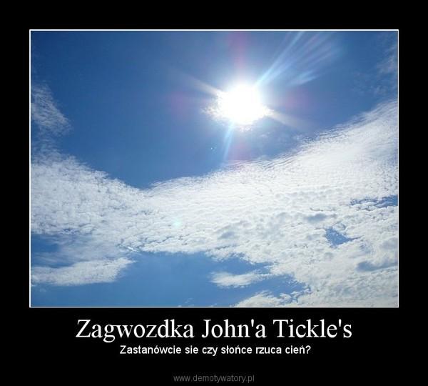 Zagwozdka John'a Tickle's –  Zastanówcie sie czy słońce rzuca cień?