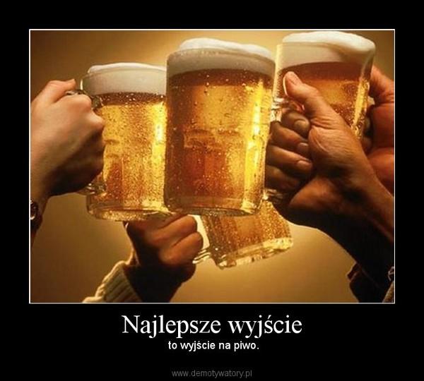 Najlepsze wyjście –  to wyjście na piwo.