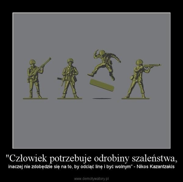 """""""Człowiek potrzebuje odrobiny szaleństwa, – inaczej nie zdobędzie się na to, by odciąć linę i być wolnym"""" - Nikos Kazantzakis"""