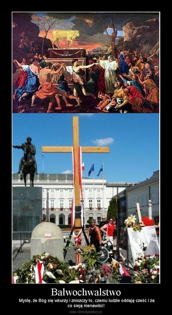 Bałwochwalstwo –  Myślę, że Bóg się wkurzy i zniszczy to, czemu ludzie oddają cześć i zaco sieją nienawiść!
