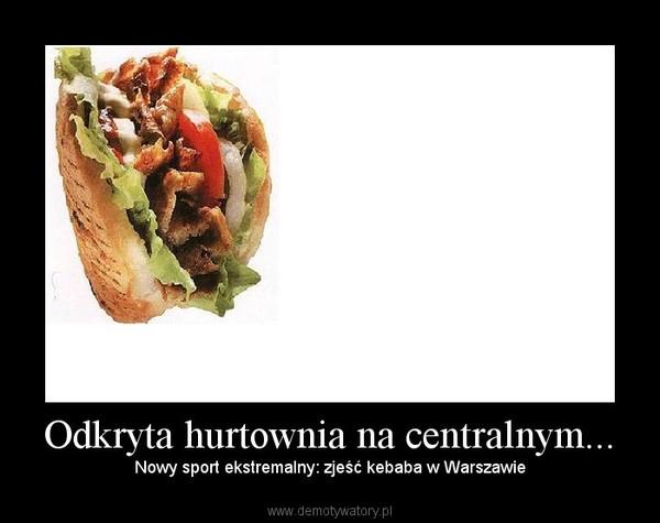 Odkryta hurtownia na centralnym... – Nowy sport ekstremalny: zjeść kebaba w Warszawie