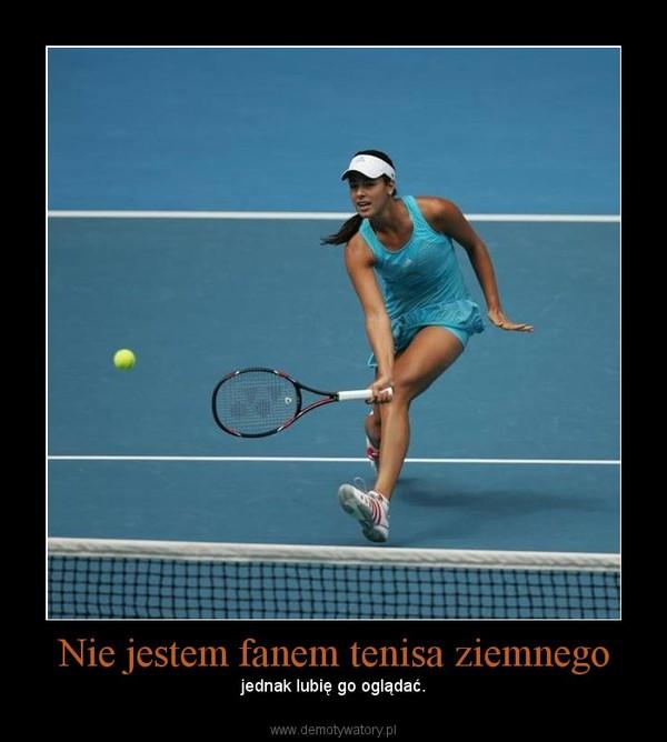 Nie jestem fanem tenisa ziemnego – jednak lubię go oglądać.
