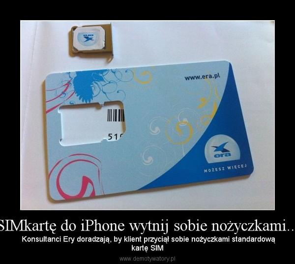 SIMkartę do iPhone wytnij sobie nożyczkami... –  Konsultanci Ery doradzają, by klient przyciął sobie nożyczkami standardowąkartę SIM