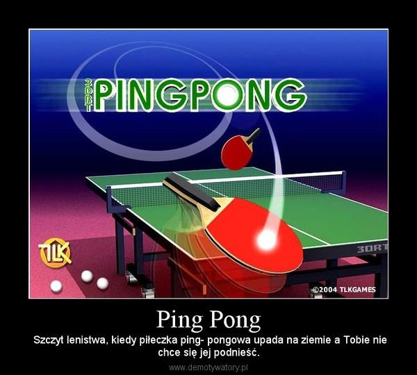 Ping Pong –  Szczyt lenistwa, kiedy piłeczka ping- pongowa upada na ziemie a Tobie niechce się jej podnieść.