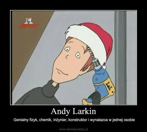 Andy Larkin – Genialny fizyk, chemik, inżynier, konstruktor i wynalazca w jednej osobie