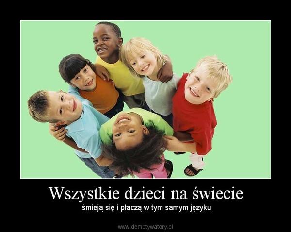 Wszystkie dzieci na świecie –  śmieją się i płaczą w tym samym języku