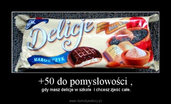 +50 do pomysłowości , –  gdy masz delicje w szkole  i chcesz zjeść całe.