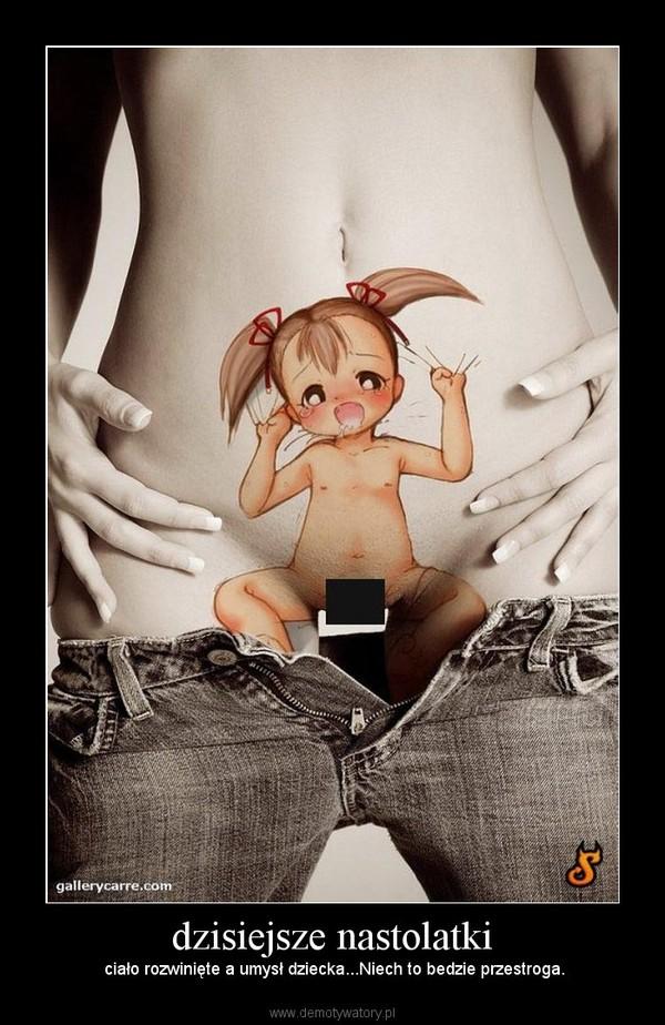 dzisiejsze nastolatki –  ciało rozwinięte a umysł dziecka...Niech to bedzie przestroga.