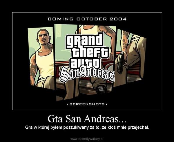 Gta San Andreas... – Gra w której byłem poszukiwany za to, że ktoś mnie przejechał.