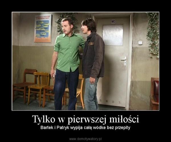 Tylko w pierwszej miłości – Bartek i Patryk wypija całą wódke bez przepity