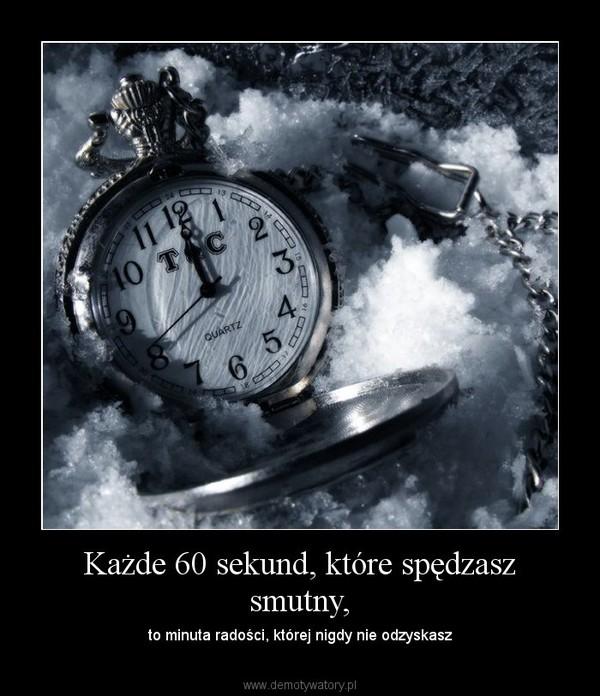 Każde 60 sekund, które spędzasz smutny, – to minuta radości, której nigdy nie odzyskasz
