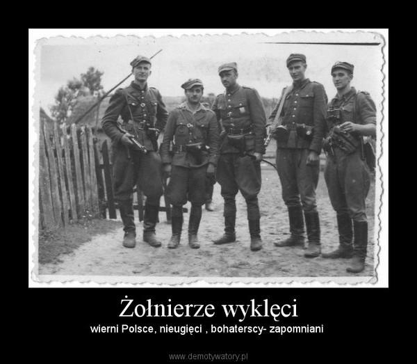 Żołnierze wyklęci – wierni Polsce, nieugięci , bohaterscy- zapomniani