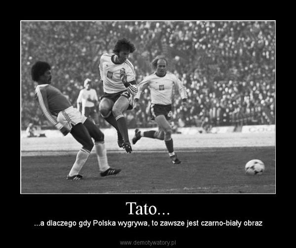 Tato... – ...a dlaczego gdy Polska wygrywa, to zawsze jest czarno-biały obraz