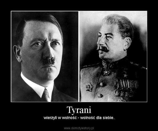 Tyrani – wierzyli w wolność - wolność dla siebie.