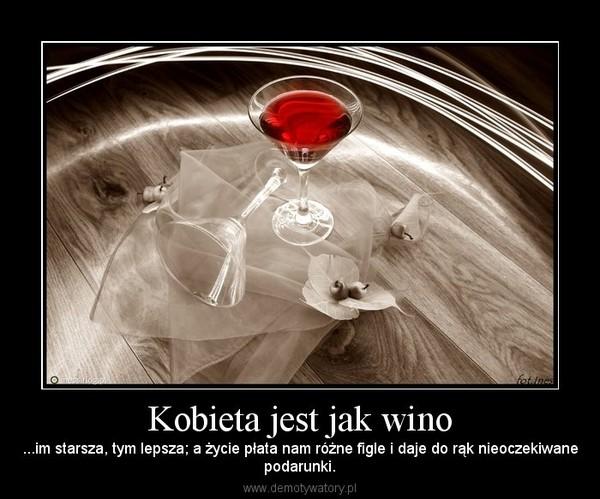 Kobieta jest jak wino – ...im starsza, tym lepsza; a życie płata nam różne figle i daje do rąk nieoczekiwanepodarunki.