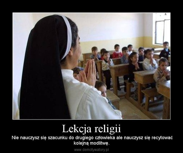 Lekcja religii – Nie nauczysz się szacunku do drugiego człowieka ale nauczysz się recytowaćkolejną modlitwę.