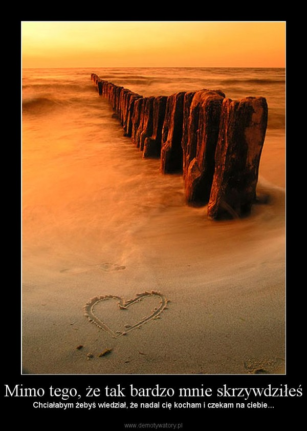 Mimo tego, że tak bardzo mnie skrzywdziłeś – Chciałabym żebyś wiedział, że nadal cię kocham i czekam na ciebie...
