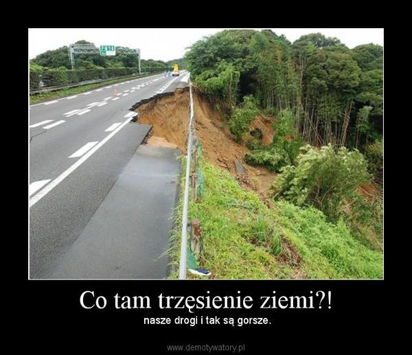 Co tam trzęsienie ziemi?! – nasze drogi i tak są gorsze.