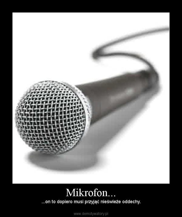 Mikrofon... – ...on to dopiero musi przyjąć nieświeże oddechy.