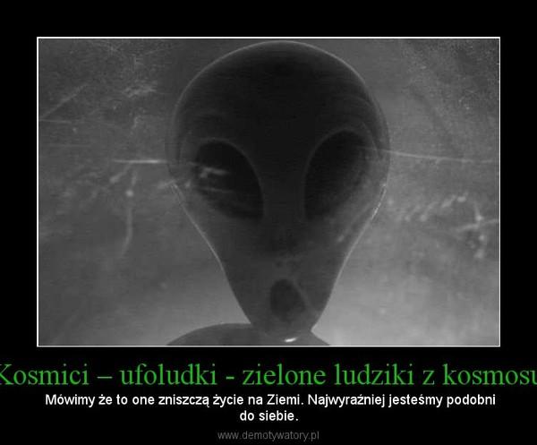 Kosmici – ufoludki - zielone ludziki z kosmosu – Mówimy że to one zniszczą życie na Ziemi. Najwyraźniej jesteśmy podobnido siebie.