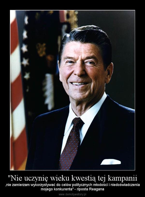 """""""Nie uczynię wieku kwestią tej kampanii – ,nie zamierzam wykorzystywać do celów politycznych młodości i niedoświadczeniamojego konkurenta"""" - riposta Reagana"""